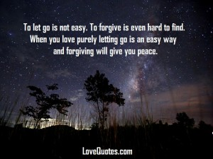 Love Quotes - To let go is not easy. To forgive is even hard to find. When you love purely letting go is an easy way and forgiving will give you peace.