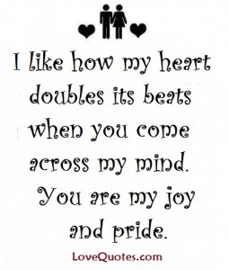 Love Quotes - I like how my heart doubles its beats when you come across my mind. You are my joy and pride.