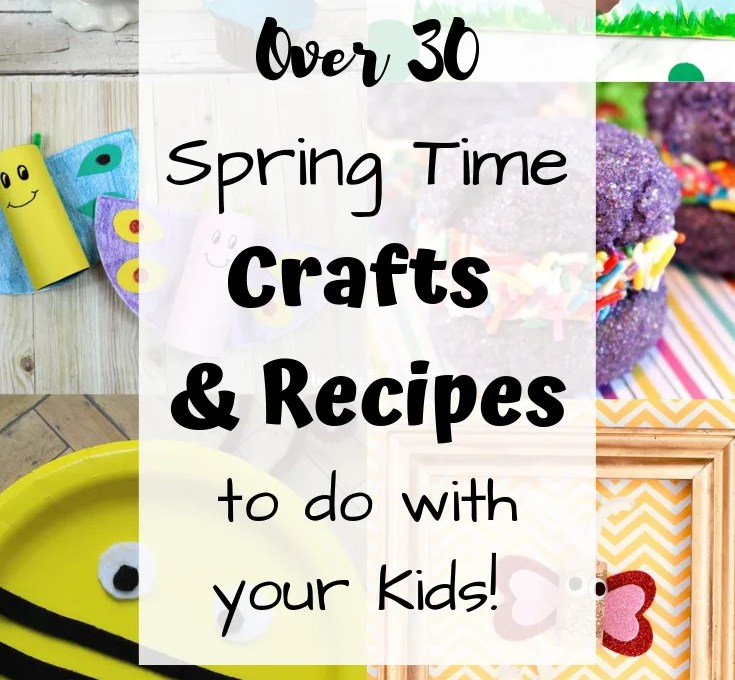 Over 30 Spring Time Crafts and Recipes to do with your Kids!