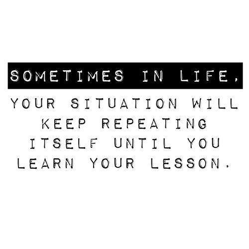 Your Situation Will Keep Repeating Until You Learn Your