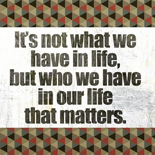 Its Not What We Have In Life But Who We Have In Our Life ...