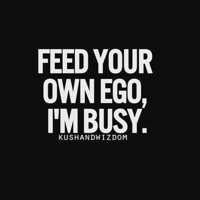 Feed Your Own Ego I M Busy Pictures Photos And Images For Facebook Tumblr Pinterest And Twitter