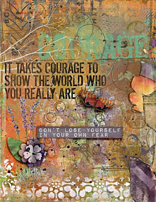 It Takes Courage To Show The World Who You Really Are