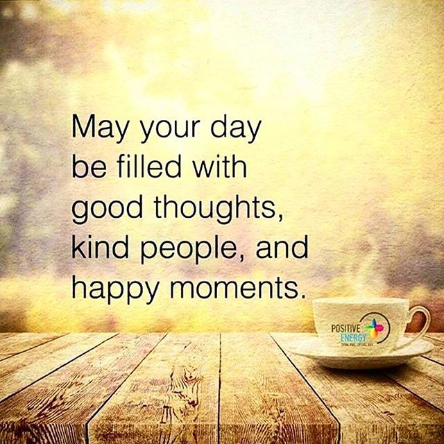 May Your Day Be Filled With Good Thoughts And Happy ...