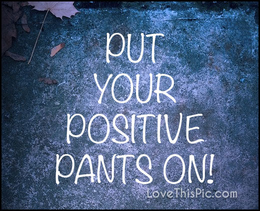 Put Your Positive Pants On Pictures Photos And Images