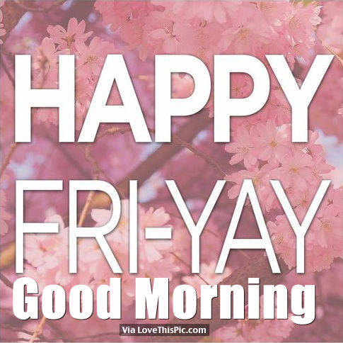 Happy Fri Yay Good Morning Pictures Photos And Images