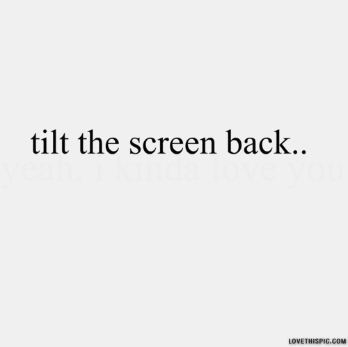 Tilt The Screen Back Pictures Photos and Images for Facebook Tumblr Pinterest and Twitter