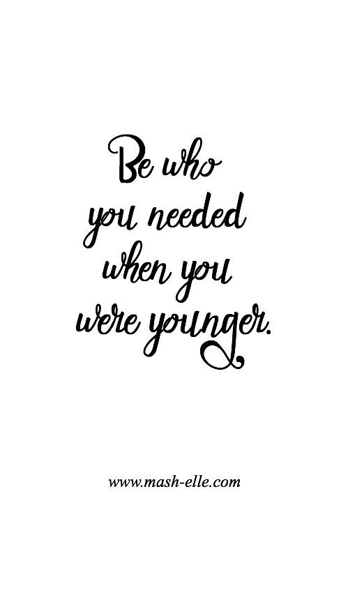 Be Who You Needed When You Were Younger... Pictures