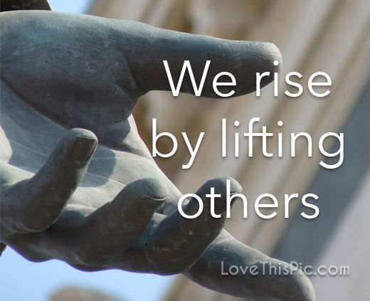 We Rise By Lifting Others Pictures Photos And Images For