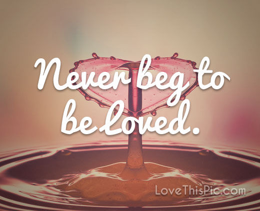 Never Beg To Be Loved Pictures Photos And Images For