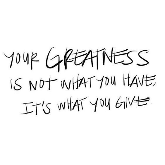 Your Greatness Is Not What You Have, Its What You Give
