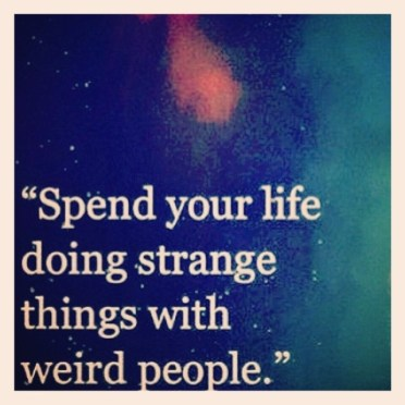 Image result for spend your life doing strange things with weird people