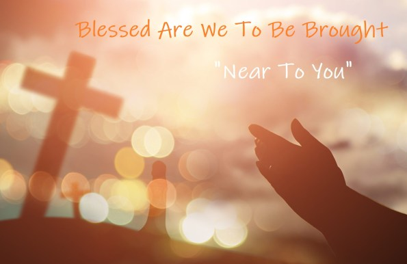 "We Are Blessed To Be Brought ""Near To You"""