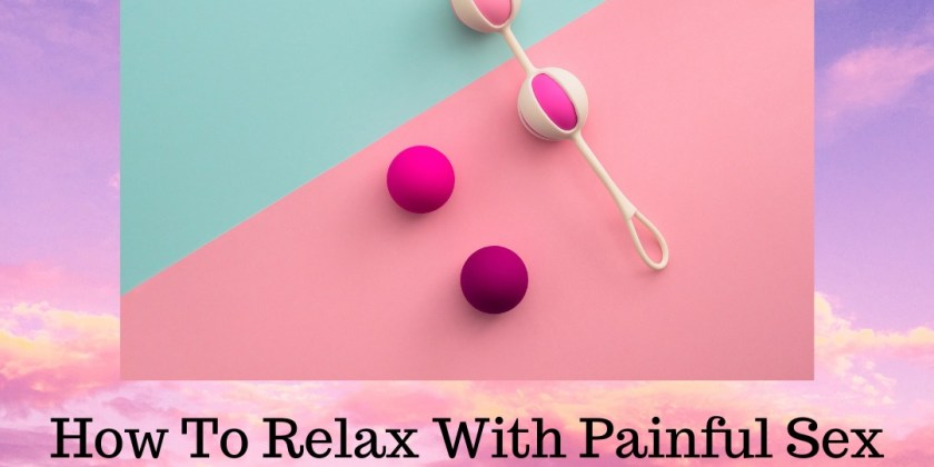 How to Relax when Confronted with Painful Sex & Pelvic Pain