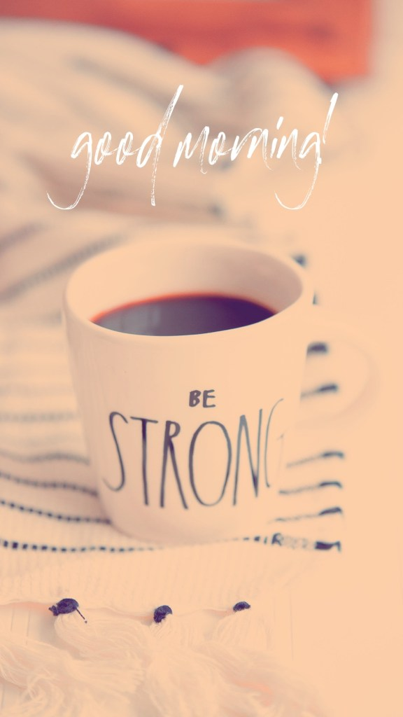 good morning be strong instagram stories wallpaper papel de parede celular