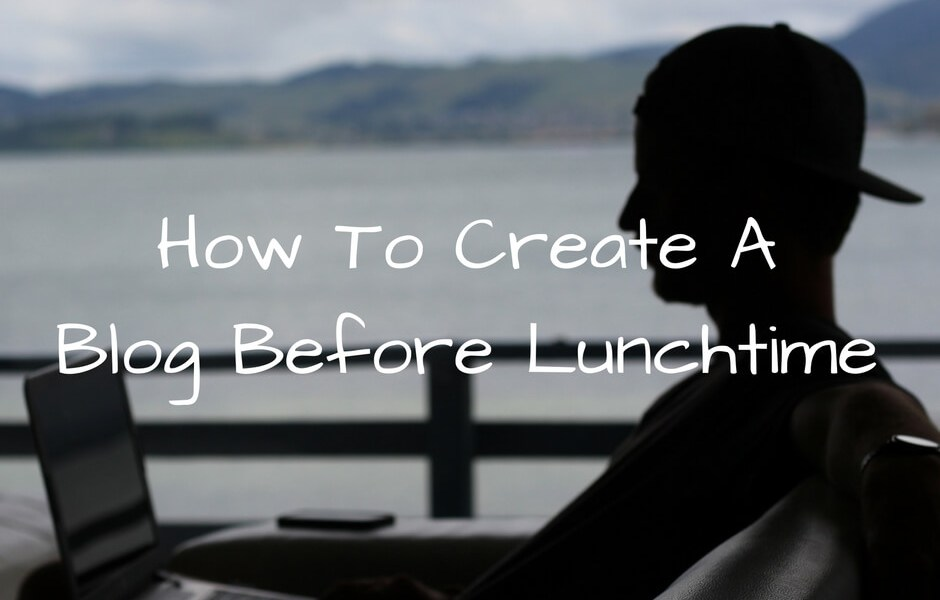 How To Create A Blog Before Lunchtime