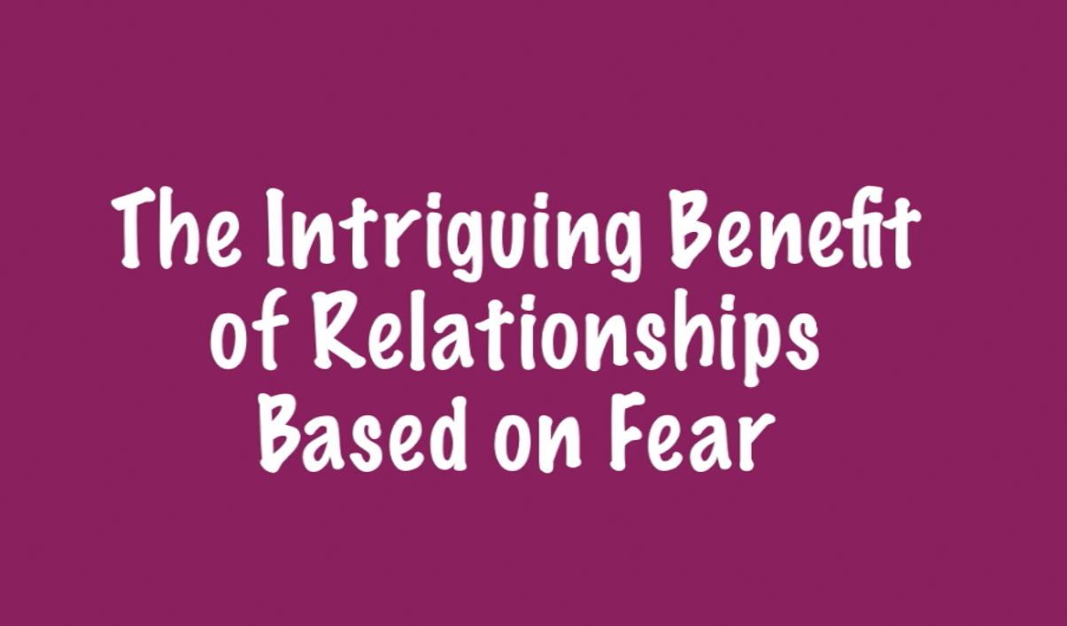 The Intriguing Benefit of Relationships Based on Fear