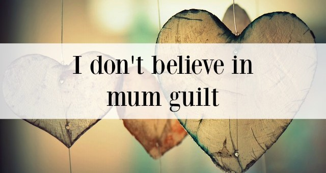 I don't believe in 'mum guilt' (and why you shouldn't either)