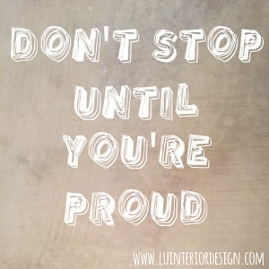 don't stop until you are proud