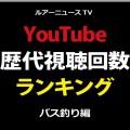 YouTube歴代視聴回数ランキング☆ルアーニュースTV(バス釣り編)