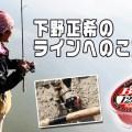 【レジェンドバスアングラーに直撃取材】下野正希プロが明かす「ラインへのこだわり」とは?