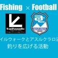 【釣りとJリーグクラブと地域愛】テイルウォークとアスルクラロ沼津の釣りを広げる活動