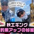 山田ヒロヒト「秋エギング・釣果アップの秘策」【数も型も! サイトでもブラインドでも!】