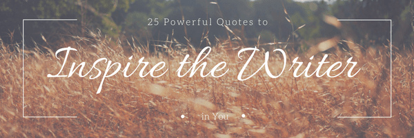25 Powerful Quotes to Inspire the Writer in You