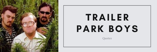 Trailer Park Boys Quotes