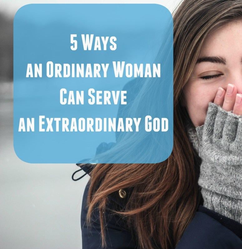 5 Ways an Ordinary Woman can Serve an Extraordinary God | 3dlessons4life.com