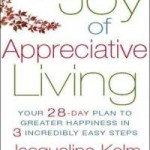 The Joy of Appreciative Living: Your 28-Day Plan to Greater Happiness in 3 Incredibly Easy Steps by Jacqueline Kelm