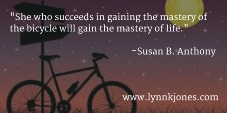 """She who succeeds in gaining the mastery of the bicycle will gain the mastery of life."" Susan B. Anthony"