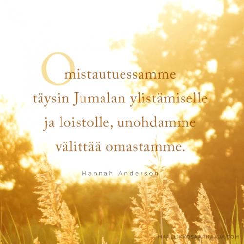 Omistautuessamme täysin Jumalan ylistämiselle ja loistolle, unohdamme välittää omastamme. - Hannah Anderson