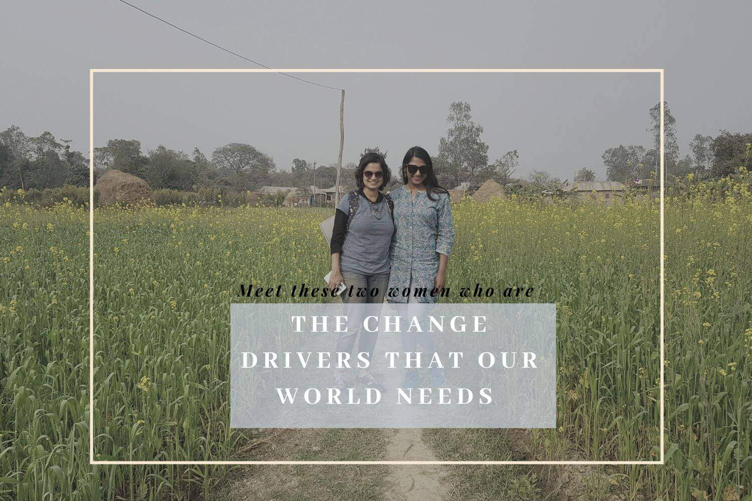 Meet These Two Women Who Are The Change Drivers The World Needs- In Association With SheThePeople Tv