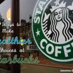 7 Ways To Make Healthier Choices At Starbucks