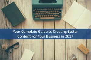 Your Complete Guide to Creating Better Content For Your Business in 2017