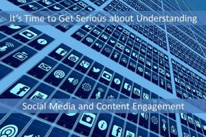 It's Time to Get Serious About Understanding Social Media and Content Engagement