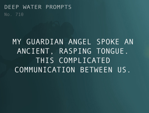 Deep Water Prompt: My guardian angel spoke an ancient, rasping tongue. This complicated communication between us.