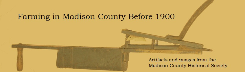 Farming in Madison County Before 1900 -- Artifacts and images from the Madison County Historical Society