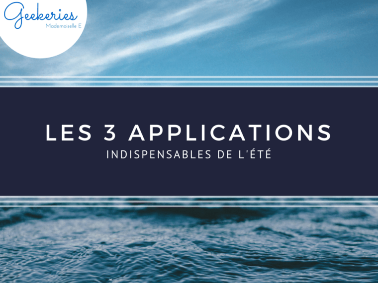 Les 3 applications indispensables de l'été