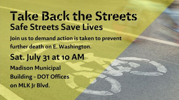 Take Back the Streets - Safe Streets Save Lives.   Join us to demand action is taken to prevent further death on E. Washington.   Sat. July 31 at 10 AM Madison Municipal Building - DOT Offices on MLK Jr Blvd.