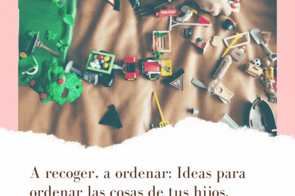 Ideas para recoger y ordenar las cosas de tus hijos.