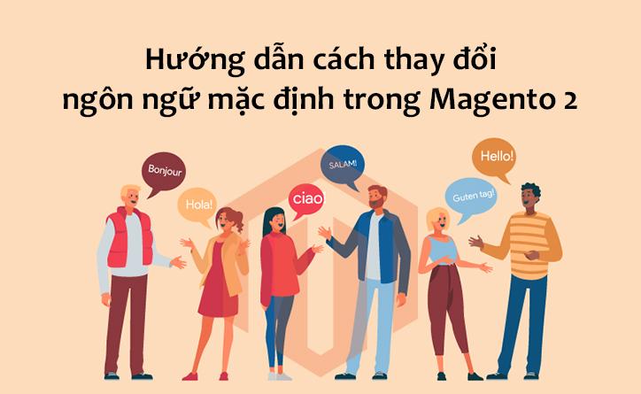 Hướng dẫn cách thay đổi ngôn ngữ mặc định trong Magento 2