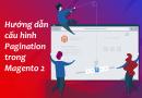 Hướng dẫn cấu hình Pagination trong Magento 2
