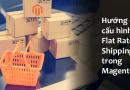 Hướng dẫn cấu hình Flat Rate Shipping trong Magento 2