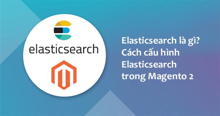 Elasticsearch là gì Cách cấu hình Elasticsearch trong Magento 2