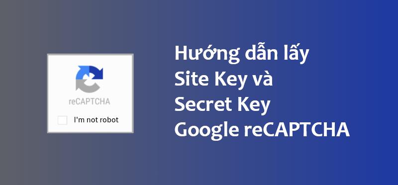 Hướng dẫn lấy Site Key, Secret Key Google reCAPTCHA