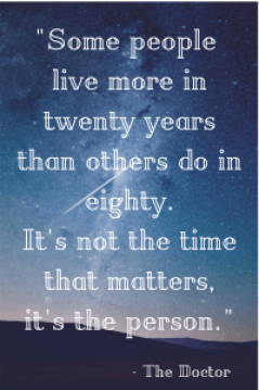 %22Some people live more in twenty yearsthan others do in eighty.It's not the timethat matters,it's the person.%22