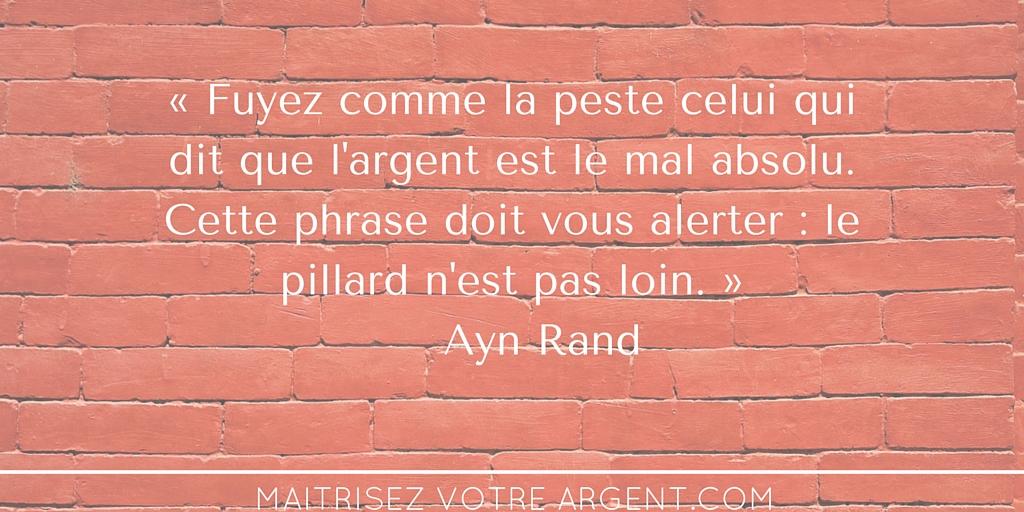 « Fuyez comme la peste celui qui dit que l'argent est le mal absolu. Cette phrase doit vous alerter - le pillard n'est pas loin. » Ayn Rand