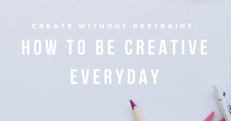 Create Without Restraint: How To Be Creative Everyday